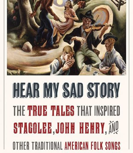 """book cover for: Hear My Sad Story: The True Tales That Inspired """"Stagolee,"""" """"John Henry,"""" and Other Traditional American Folk Songs"""